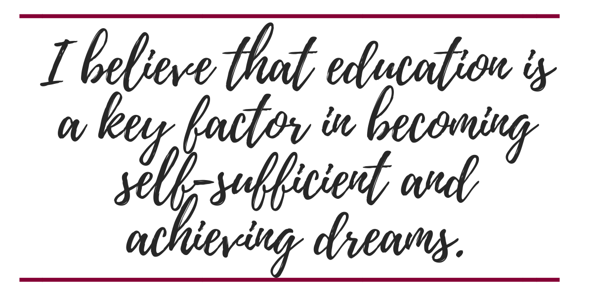 I believe that education is a key factor in becoming self sufficient and achieving dreams