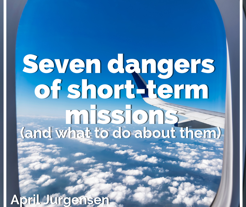 Seven dangers of short-term missions (and what to do about them)